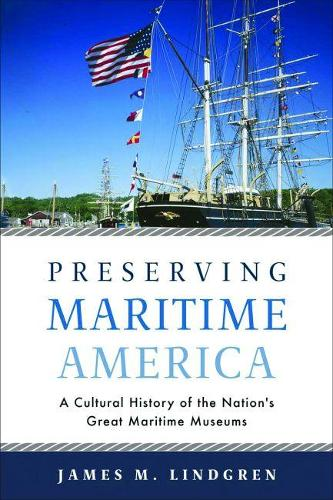 Preserving Maritime America: A Cultural History of the Nation's Great Maritime Museums - Public History in Historical Perspective (Hardback)