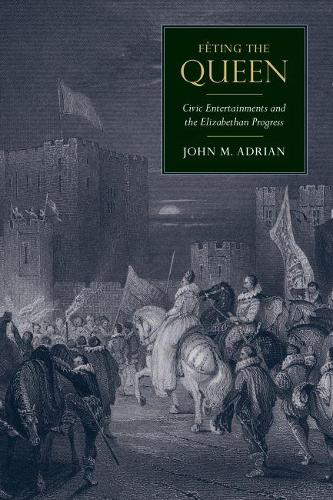 Feting the Queen: Civic Entertainments and the Elizabethan Progress - Massachusetts Studies in Early Modern Culture (Hardback)