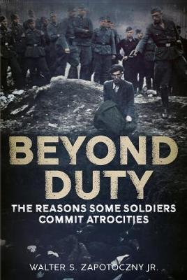 Beyond Duty: The Reasons Some Soldiers Commit Atrocities (Hardback)