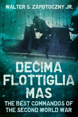 Decima Flottiglia Mas: The Best Commandos of the Second World War (Hardback)