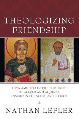 Theologizing Friendship: How Amicitia in the Thought of Aelred and Aquinas Inscribes the Scholastic Turn (Paperback)