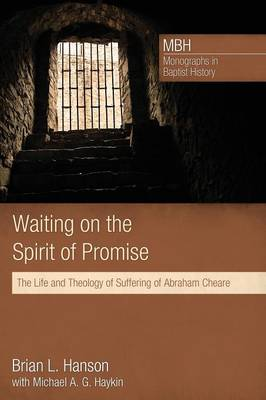 Waiting on the Spirit of Promise: The Life and Theology of Suffering of Abraham Cheare - Mbh / Monographs in Baptist History 01 (Paperback)