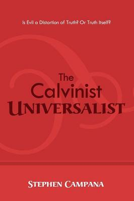 The Calvinist Universalist: Is Evil a Distortion of Truth? or Truth Itself? (Paperback)
