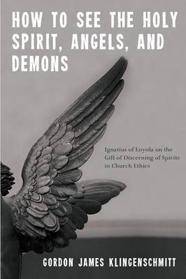 How to See the Holy Spirit, Angels, and Demons: Ignatius of Loyola on the Gift of Discerning of Spirits in Church Ethics (Paperback)