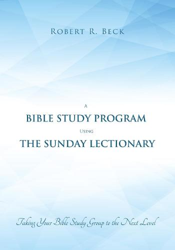 A Bible Study Program Using the Sunday Lectionary: Taking Your Bible Study Group to the Next Level (Paperback)