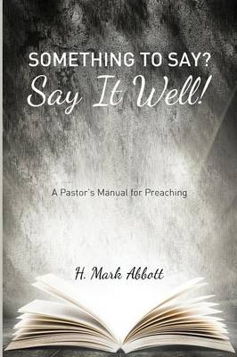 Something to Say? Say It Well!: A Pastor's Manual for Preaching (Paperback)