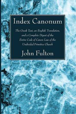 Index Canonum: The Greek Text, an English Translation, and a Complete Digest of the Entire Code of Canon Law of the Undivided Primiti (Paperback)