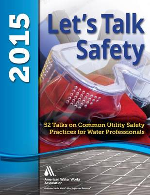 Let's Talk Safety 2015: 52 Talks on Common Utility Safety Practices for Water Professionals (Paperback)