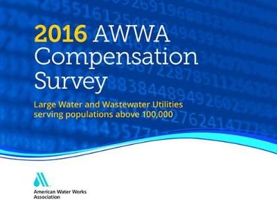 2016 AWWA Compensation Survey: Large Water and Wastewater Utilities Serving Populations Above 100,00 (Hardback)