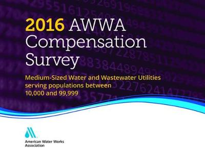 2016 AWWA Compensation Survey: Medium-Sized Water and Wastewater Utilities Serving Populations Between 10,000 and 99,000 (Hardback)