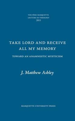 Take Lord and Receive All My Memory: Toward an Anamnestic Mysticism - The Pere Marquette Lecture in Theology (Hardback)