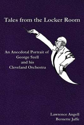 Tales from the Locker Room: An Anecdotal Portrait of George Szell and His Cleveland Orchestra (Paperback)