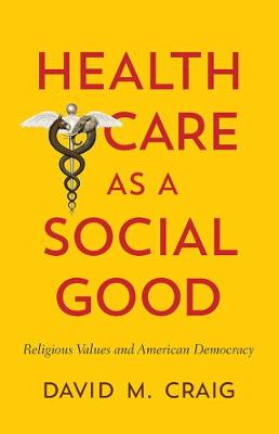 Health Care as a Social Good: Religious Values and American Democracy (Paperback)