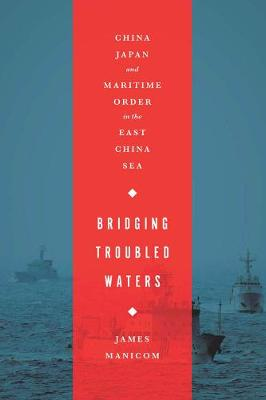 Bridging Troubled Waters: China, Japan, and Maritime Order in the East China Sea (Hardback)