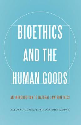 Bioethics and the Human Goods: An Introduction to Natural Law Bioethics (Paperback)
