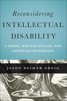 Reconsidering Intellectual Disability: L'Arche, Medical Ethics, and Christian Friendship - Moral Traditions series (Hardback)