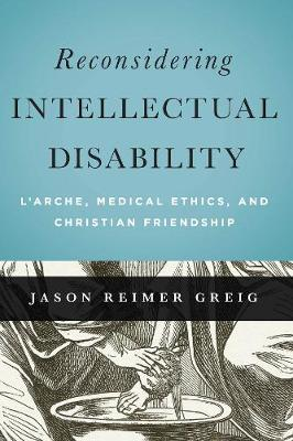 Reconsidering Intellectual Disability: L'Arche, Medical Ethics, and Christian Friendship - Moral Traditions series (Paperback)