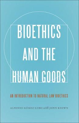 Bioethics and the Human Goods: An Introduction to Natural Law Bioethics (Hardback)
