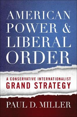American Power and Liberal Order: A Conservative Internationalist Grand Strategy (Hardback)