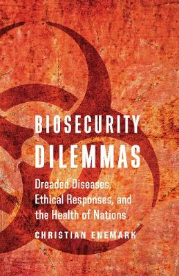 Biosecurity Dilemmas: Dreaded Diseases, Ethical Responses, and the Health of Nations (Hardback)