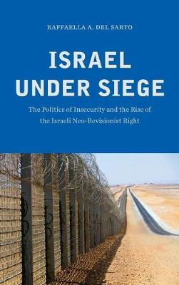 Israel under Siege: The Politics of Insecurity and the Rise of the Israeli Neo-Revisionist Right (Hardback)