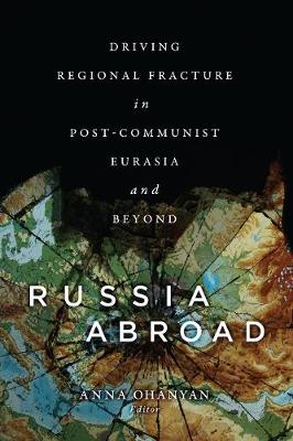Russia Abroad: Driving Regional Fracture in Post-Communist Eurasia and Beyond (Hardback)