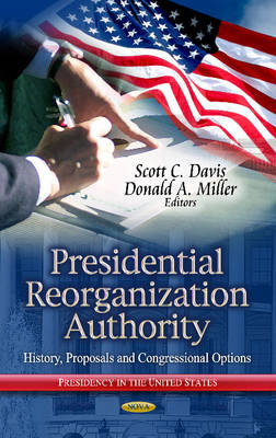 Presidential Reorganization Authority: History, Proposals & Congressional Options (Hardback)