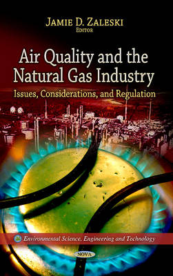 Air Quality & the Natural Gas Industry: Issues, Considerations & Regulation (Hardback)