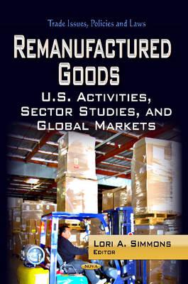 Remanufactured Goods: U.S. Activities, Sector Studies & Global Markets (Hardback)