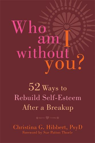 Who Am I Without You?: Fifty-Two Ways to Rebuild Self-Esteem After a Breakup (Paperback)