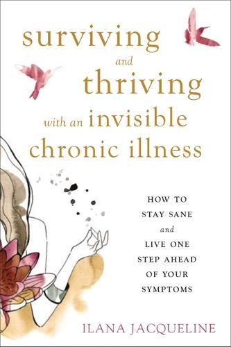 Surviving and Thriving with an Invisible Chronic Illness: How to Stay Sane and Live One Step Ahead of Your Symptoms (Paperback)