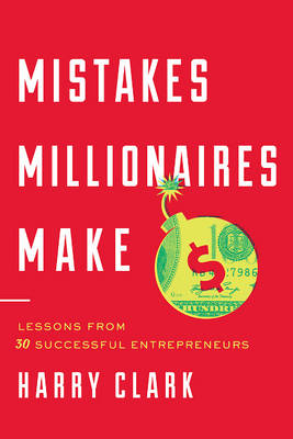 Mistakes Millionaires Make: Lessons from 30 Successful Entrepreneurs (Hardback)