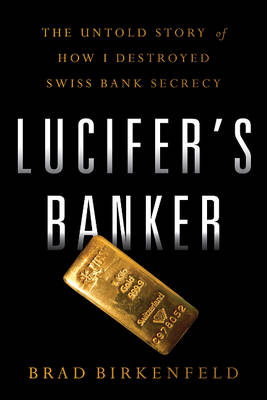 Lucifers Banker: The Untold Story of How I Destroyed Swiss Bank Secrecy (Hardback)
