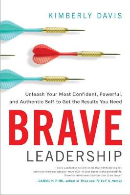 Brave Leadership: Unleash Your Most Confident, Powerful, and Authentic Self to Get the Results You Need (Hardback)