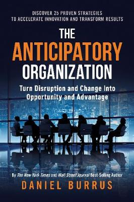 The Anticipatory Organization: Turn Disruption and Change into Opportunity and Advantage (Hardback)