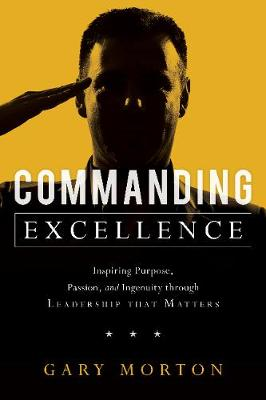 Commanding Excellence: Inspiring Purpose, Passion, and Ingenuity through Leadership that Matters (Hardback)