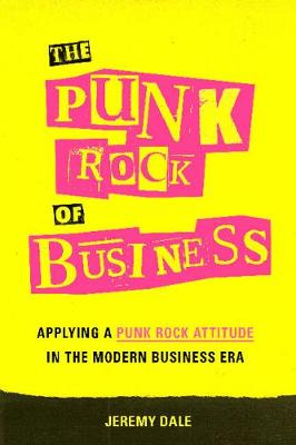 The Punk Rock of Business: Applying a Punk Rock Attitude in the Modern Business Era (Hardback)