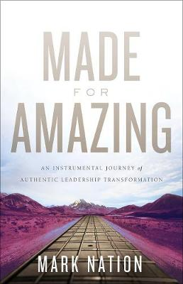 Made for Amazing: An Instrumental Journey of Authentic Leadership Transformation (Hardback)