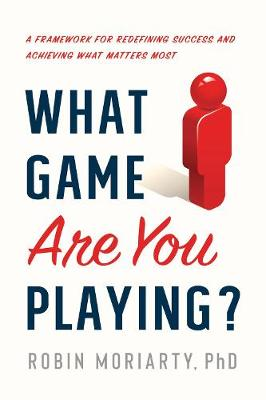 What Game Are You Playing?: A Framework for Redefining Success and Achieving What Matters Most (Hardback)
