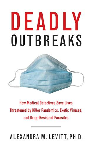 Deadly Outbreaks: How Medical Detectives Save Lives Threatened by Killer Pandemics, Exotic Viruses, and Drug-Resistant Parasites (Hardback)
