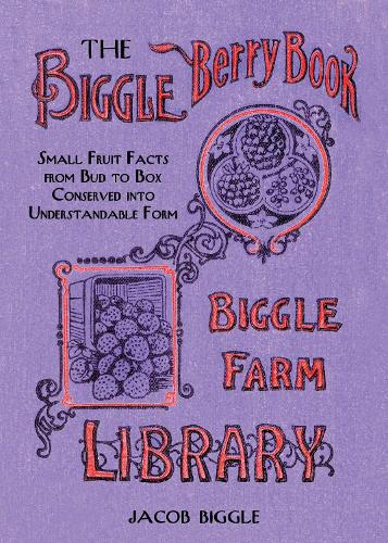 The Biggle Berry Book: Small Fruit Facts from Bud to Box Conserved into Understandable Form (Hardback)