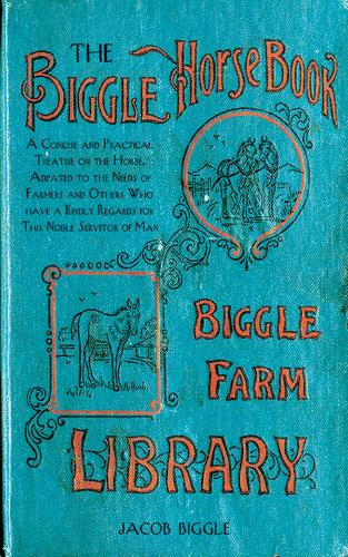 The Biggle Horse Book: A Concise and Practical Treatise on the Horse, Adapted to the Needs of Farmers and Others Who Have a Kindly Regard for This Noble Servitor of Man (Hardback)