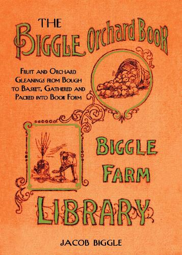 The Biggle Orchard Book: Fruit and Orchard Gleanings from Bough to Basket, Gathered and Packed into Book Form (Hardback)
