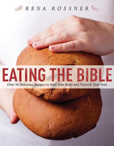 Eating the Bible: Over 50 Delicious Recipes to Feed Your Body and Nourish Your Soul (Hardback)