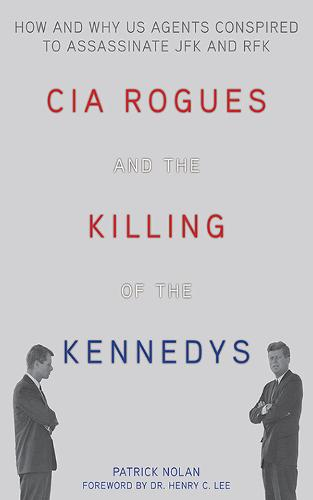 CIA Rogues and the Killing of the Kennedys: How and Why US Agents Conspired to Assassinate JFK and RFK (Hardback)