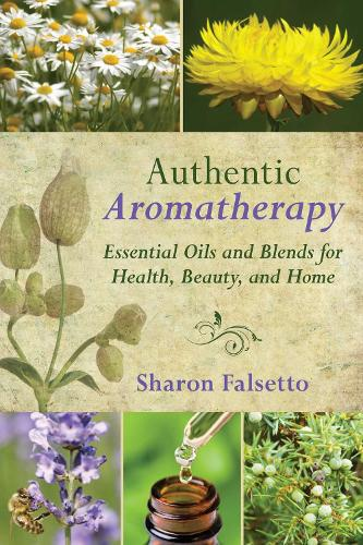 Authentic Aromatherapy: Essential Oils and Blends for Health, Beauty, and Home (Hardback)