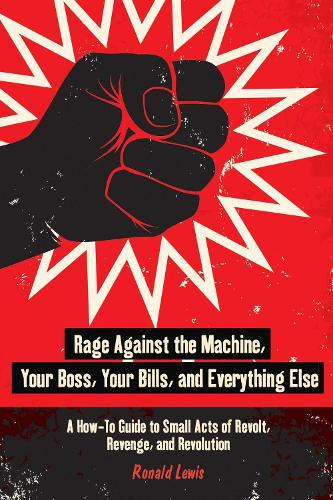 Rage Against the Machine, Your Boss, Your Bills, and Everything Else: A How-To Guide to Small Acts of Revolt, Revenge, and Revolution (Paperback)