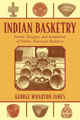 Indian Basketry: Forms, Designs, and Symbolism of Native American Basketry (Paperback)