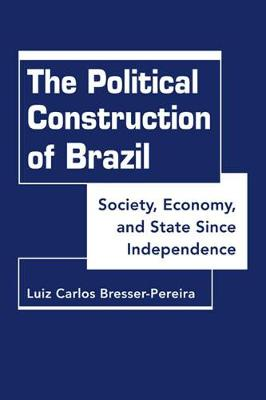 Political Construction of Brazil: Society, Economy, and State Since Independence (Hardback)