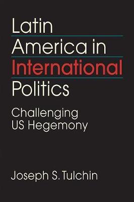 Latin America in International Politics: Challenging US Hegemony (Paperback)